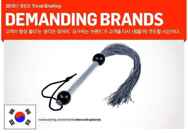 2013년 9월호 Trend Briefing  DEMANDING BRANDS  '고객이 항상 옳다'는 생각은 잊어라. '요구하는 브랜드'가 고객을 다시 (힘들여) 주도할 시간이다.  trendwatching.com/kr...