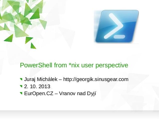 PowerShell from *nix user perspective Juraj Michálek – http://georgik.sinusgear.com 2. 10. 2013 EurOpen.CZ – Vranov nad Dy...