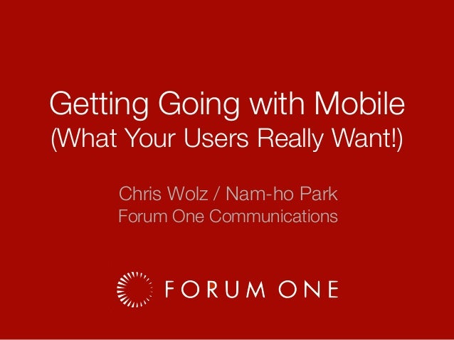 Getting Going with Mobile (What Your Users Really Want!) Chris Wolz / Nam-ho Park Forum One Communications
