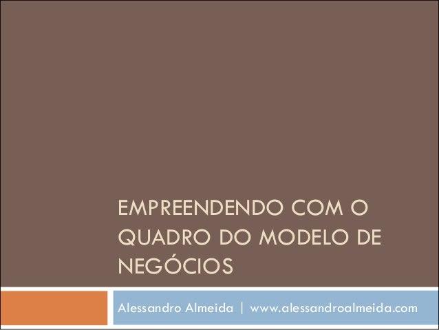 EMPREENDENDO COM O QUADRO DO MODELO DE NEGÓCIOS Alessandro Almeida | www.alessandroalmeida.com