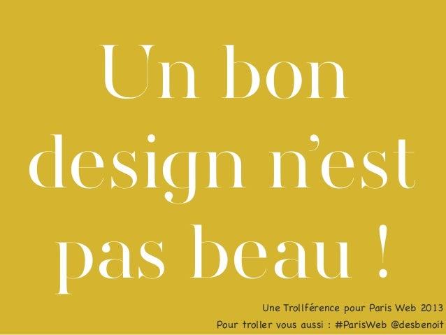 Un bon design n'est pas beau ! Une Trollférence pour Paris Web 2013 Pour troller vous aussi : #ParisWeb @desbenoit