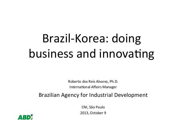 Brazil-‐Korea:  doing   business  and  innova4ng   Roberto  dos  Reis  Alvarez,  Ph.D.   Interna4onal...