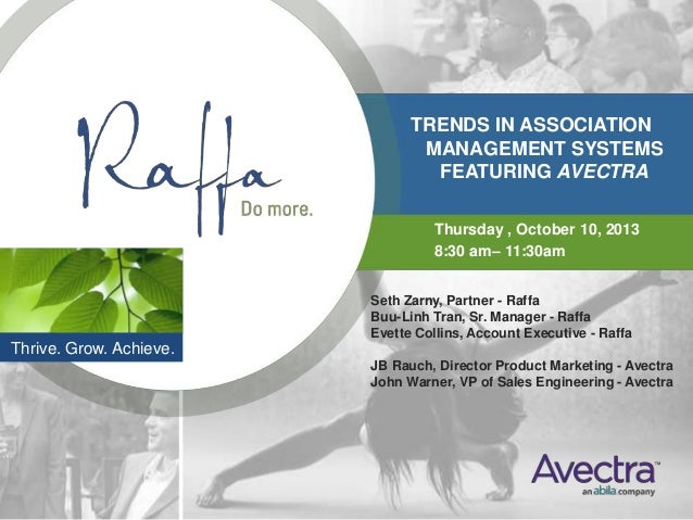 TRENDS IN ASSOCIATION MANAGEMENT SYSTEMS FEATURING AVECTRA Thursday , October 10, 2013 8:30 am– 11:30am Thrive. Grow. Achi...