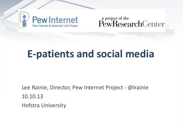 E-patients and social media Lee Rainie, Director, Pew Internet Project - @lrainie 10.10.13 Hofstra University