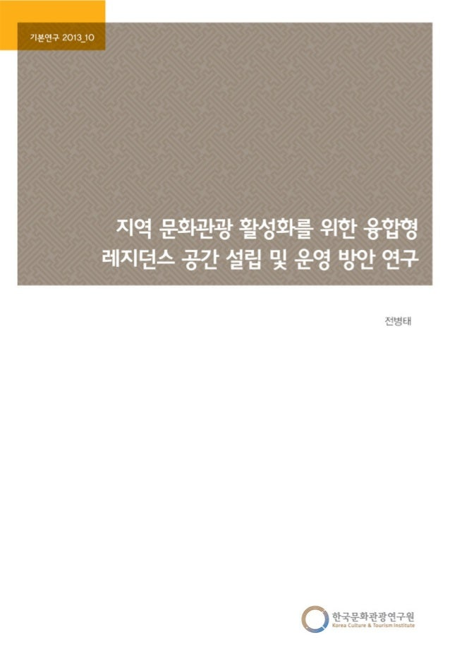 [기본] 2013 10 지역 문화관광 활성화를 위한 융합형 레지던스 공간 설립 및 운영 방안 연구 전병태 한국문화관광연구원