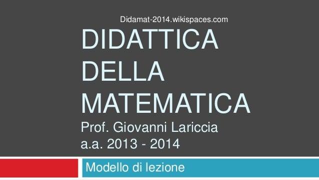 Didamat-2014.wikispaces.com  DIDATTICA DELLA MATEMATICA Prof. Giovanni Lariccia a.a. 2013 - 2014 Modello di lezione