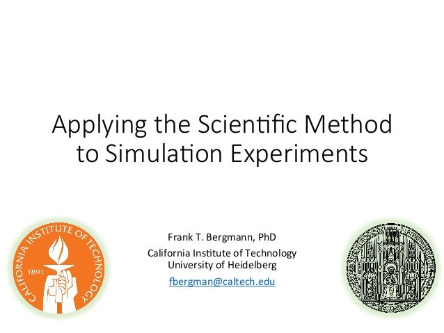 Applying the Scien.fic Method  to Simula.on Experiments Frank  T.  Bergmann,  PhD   California  Ins8tute  ...