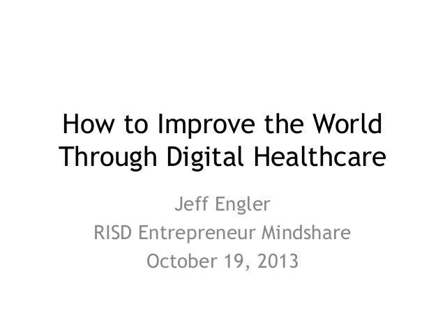 How to Improve the World Through Digital Healthcare Jeff Engler RISD Entrepreneur Mindshare October 19, 2013