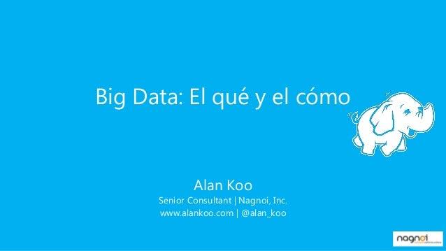 Big Data: El qué y el cómo  Alan Koo Senior Consultant | Nagnoi, Inc. www.alankoo.com | @alan_koo