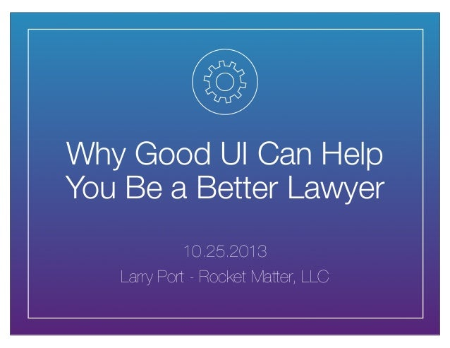 Why Good UI Can Help You Be a Better Lawyer 10.25.2013 Larry Port - Rocket Matter, LLC
