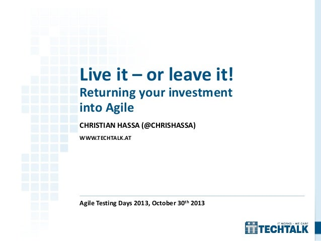 Live it – or leave it! Returning your investment into Agile CHRISTIAN HASSA (@CHRISHASSA) WWW.TECHTALK.AT  Agile Testing D...