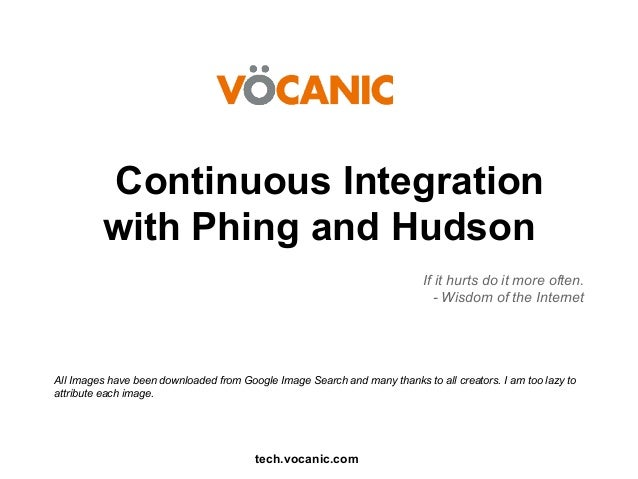 Continuous Integration with Phing and Hudson If it hurts do it more often. - Wisdom of the Internet  All Images have been ...