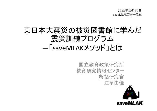 2013年10月30日 saveMLAKフォーラム  東日本大震災の被災図書館に学んだ 震災訓練プログラム ―「saveMLAKメソッド」とは 国立教育政策研究所 教育研究情報センター 総括研究官 江草由佳