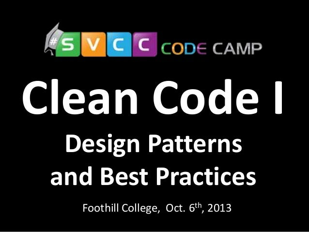 Clean Code I Foothill College, Oct. 6th, 2013 Design Patterns and Best Practices