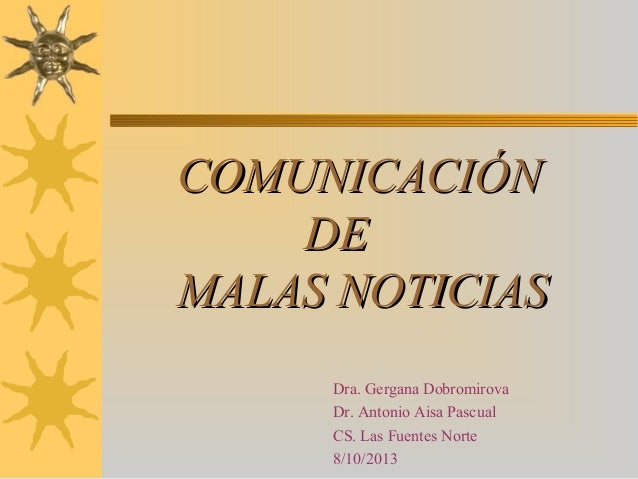 COMUNICACIÓN DE MALAS NOTICIAS Dra. Gergana Dobromirova Dr. Antonio Aisa Pascual CS. Las Fuentes Norte 8/10/2013