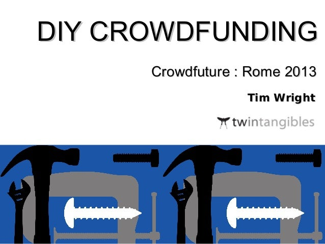 DIY CROWDFUNDING Crowdfuture : Rome 2013 Tim Wright  twintangibles.co.uk @twintangibles
