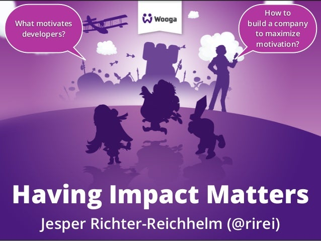 What motivates developers?  How to build a company to maximize motivation?  Having Impact Matters Jesper Richter-Reichhelm...