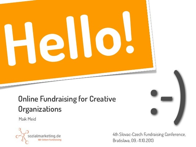 :-) Hello! Online Fundraising for Creative Organizations Maik Meid 4th Slovac-Czech Fundraising Conference, Bratislava, 09...