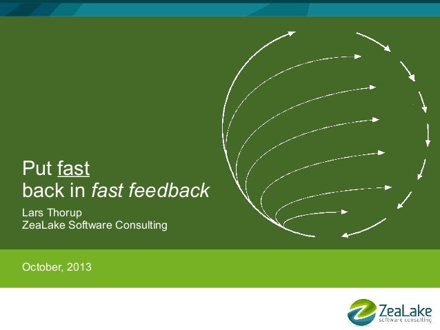 Put fast back in fast feedback Lars Thorup ZeaLake Software Consulting  October, 2013