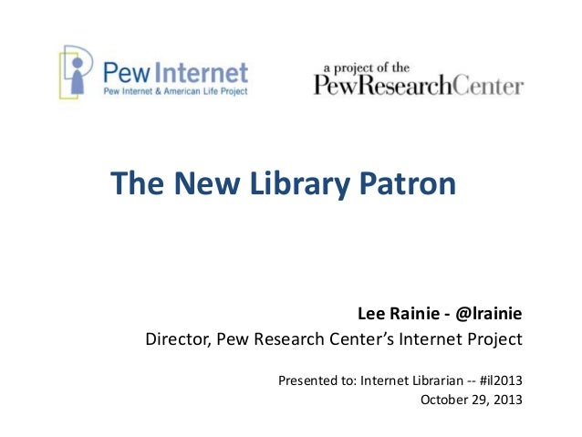The New Library Patron  Lee Rainie - @lrainie Director, Pew Research Center's Internet Project Presented to: Internet Libr...