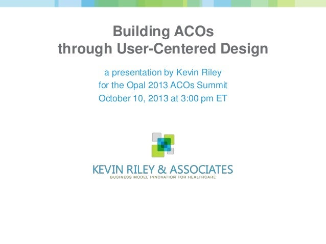Building ACOs through User-Centered Design a presentation by Kevin Riley for the Opal 2013 ACOs Summit October 10, 2013 at...