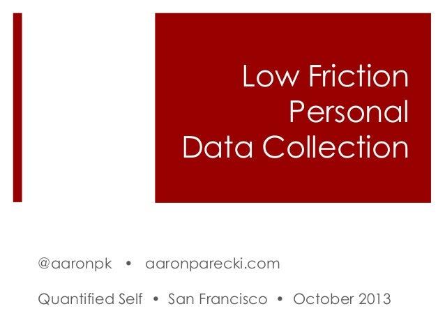Low Friction Personal Data Collection  @aaronpk • aaronparecki.com Quantified Self • San Francisco • October 2013