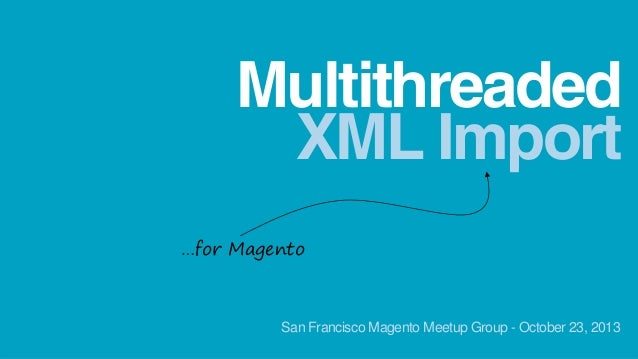 Multithreaded XML Import …for Magento  San Francisco Magento Meetup Group - October 23, 2013