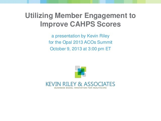 Utilizing Member Engagement to Improve CAHPS Scores a presentation by Kevin Riley for the Opal 2013 ACOs Summit October 9,...