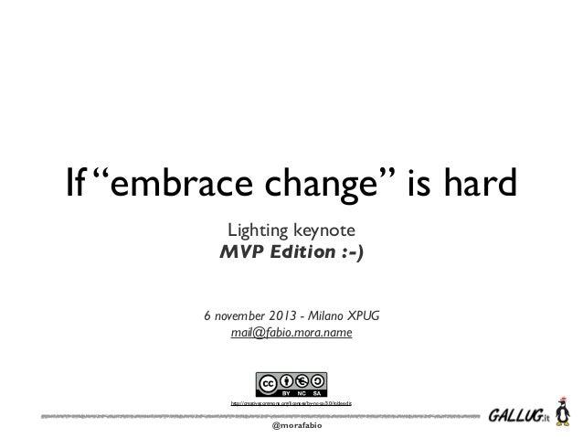 "If ""embrace change"" is hard Lighting keynote MVP Edition :-) 6 november 2013 - Milano XPUG mail@fabio.mora.name  http://cr..."