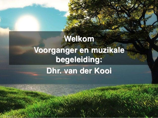 Welkom Voorganger en muzikale begeleiding: Dhr. van der Kooi