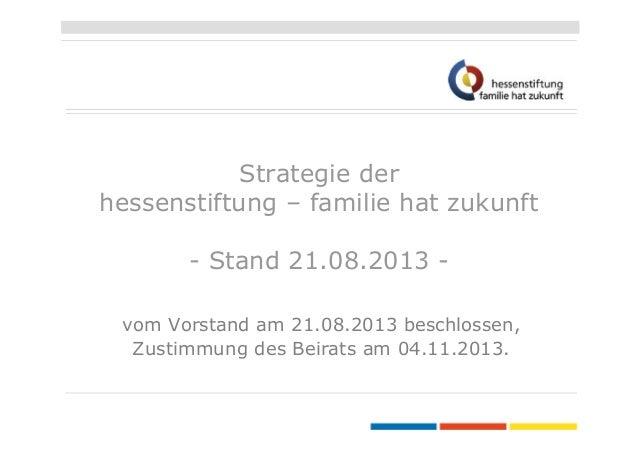 Strategie der hessenstiftung – familie hat zukunft - Stand 21.08.2013 vom Vorstand am 21.08.2013 beschlossen, Zustimmung d...