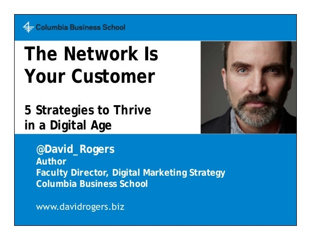 The Network Is Your Customer 5 Strategies to Thrive in a Digital Age @David_Rogers Author Faculty Director, Digital Market...