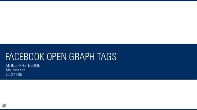 FACEBOOK OPEN GRAPH TAGS AN INCOMPLETE GUIDE Mat Morrison 2013-11-05