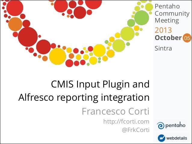 Pentaho Community Meeting  2013  October Sintra  CMIS Input Plugin and Alfresco reporting integration Francesco Corti htt...