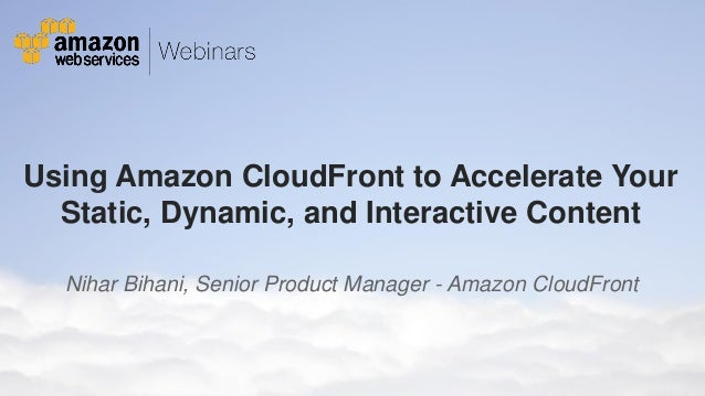 Using Amazon CloudFront to Accelerate Your Static, Dynamic, and Interactive Content Nihar Bihani, Senior Product Manager -...