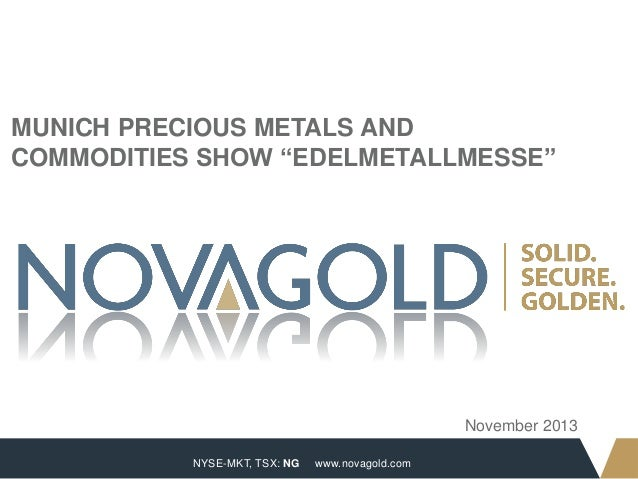 "MUNICH PRECIOUS METALS AND COMMODITIES SHOW ""EDELMETALLMESSE""  November 2013 1  NYSE-MKT, TSX: NG  www.novagold.com"