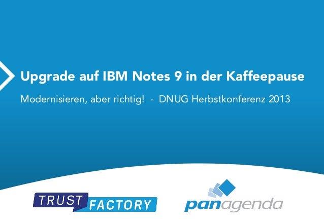 Upgrade auf IBM Notes 9 in der Kaffeepause Modernisieren, aber richtig! - DNUG Herbstkonferenz 2013