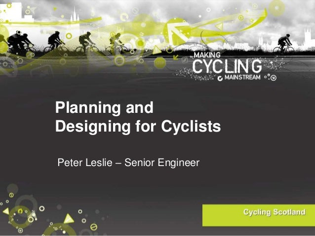 Planning and Designing for Cyclists Peter Leslie – Senior Engineer