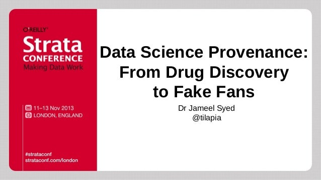Data Science Provenance: From Drug Discovery to Fake Fans Dr Jameel Syed @tilapia