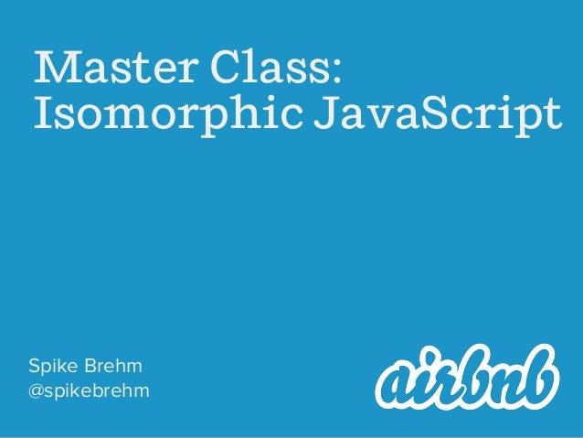Master Class: Isomorphic JavaScript  Spike Brehm @spikebrehm