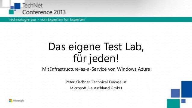 Das eigene Test Lab, für jeden! Mit Infrastructure-as-a-Service von Windows Azure Peter Kirchner, Technical Evangelist Mic...