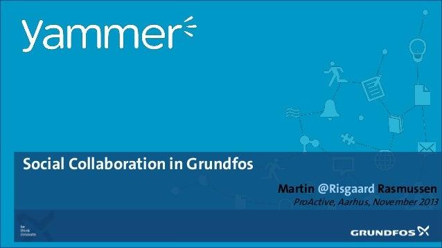Social Collaboration in Grundfos Martin @Risgaard Rasmussen ProActive, Aarhus, November 2013