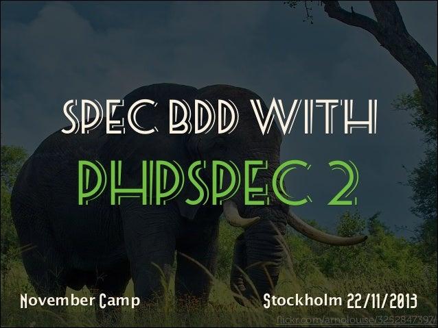Spec BDD WITH   PHPSPEC 2 November Camp  Stockholm 22/11/2013 flickr.com/arnolouise/3252847397/