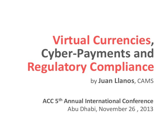 Virtual Currencies, Cyber-Payments and Regulatory Compliance by Juan Llanos, CAMS ACC 5th Annual International Conference ...