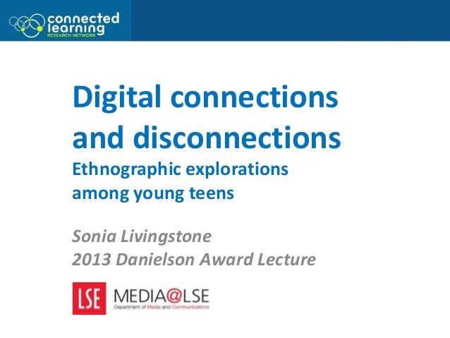 Digital connections and disconnections Ethnographic explorations among young teens Sonia Livingstone 2013 Danielson Award ...