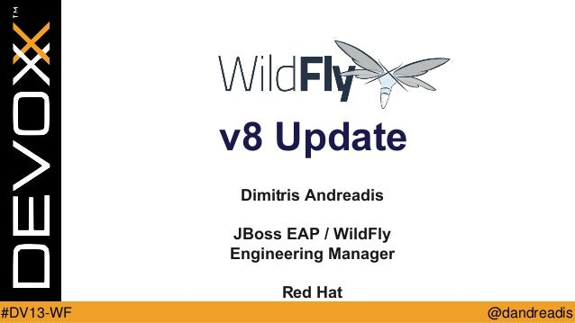 v8 Update Dimitris Andreadis  JBoss EAP / WildFly Engineering Manager Red Hat #DV13-WF  @dandreadis