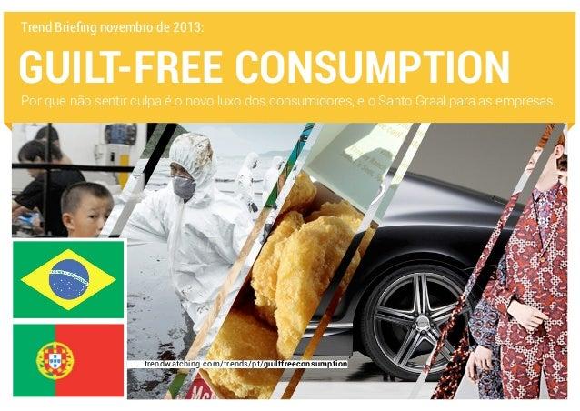 Trend Briefing novembro de 2013:  GUILT-FREE CONSUMPTION  Por que não sentir culpa é o novo luxo dos consumidores, e o San...