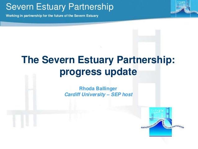 Severn Estuary Partnership Working in partnership for the future of the Severn Estuary  The Severn Estuary Partnership: pr...