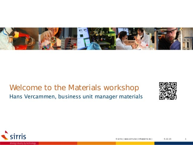 Welcome to the Materials workshop  Hans Vercammen, business unit manager materials  © sirris | www.sirris.be | info@sirris...