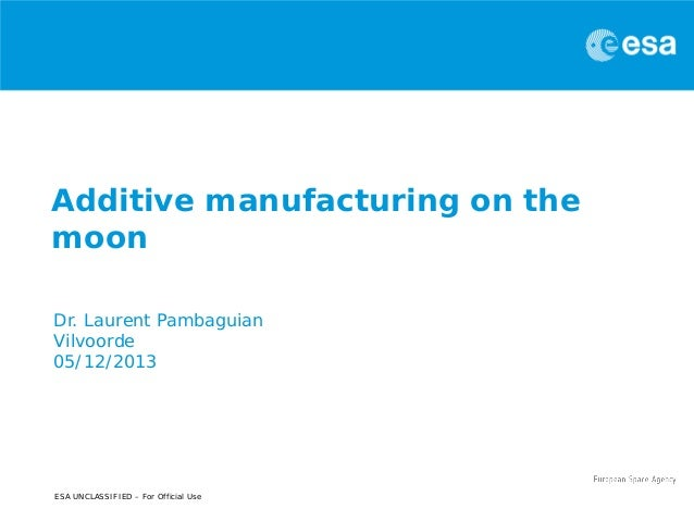 Additive manufacturing on the moon Dr. Laurent Pambaguian Vilvoorde 05/12/2013  ESA UNCLASSIFIED – For Official Use